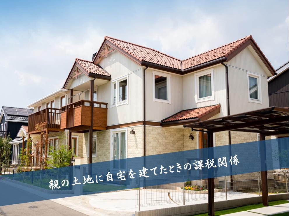 親の土地に自宅を建てたときの課税関係